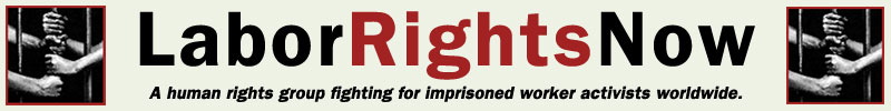 Labor Rights Now! A human rights group fighting for imprisoned worker activists worldwide.